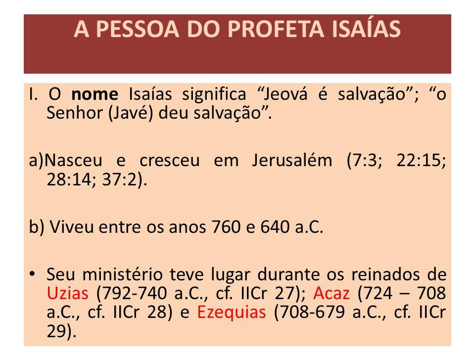 """A PESSOA DO PROFETA ISAÍAS I. O nome Isaías significa """"Jeová é salvação""""; """"o Senhor (Javé) deu salvação"""". a)Nasceu e cresceu em Jerusalém (7:3; 22:15;"""