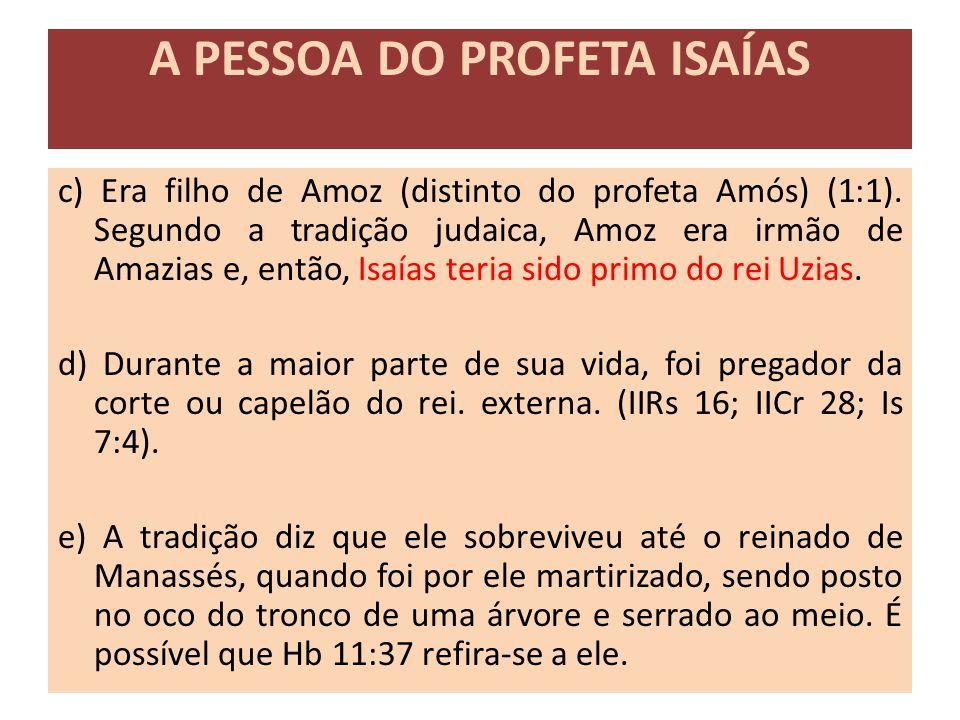 A PESSOA DO PROFETA ISAÍAS c) Era filho de Amoz (distinto do profeta Amós) (1:1). Segundo a tradição judaica, Amoz era irmão de Amazias e, então, Isaí