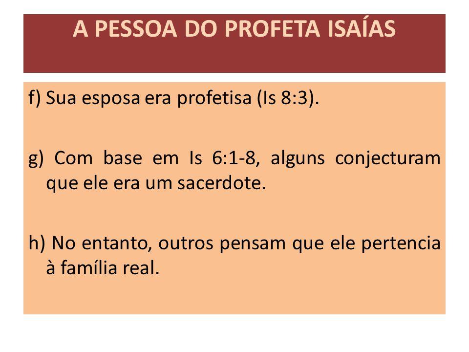 f) Sua esposa era profetisa (Is 8:3). g) Com base em Is 6:1-8, alguns conjecturam que ele era um sacerdote. h) No entanto, outros pensam que ele perte