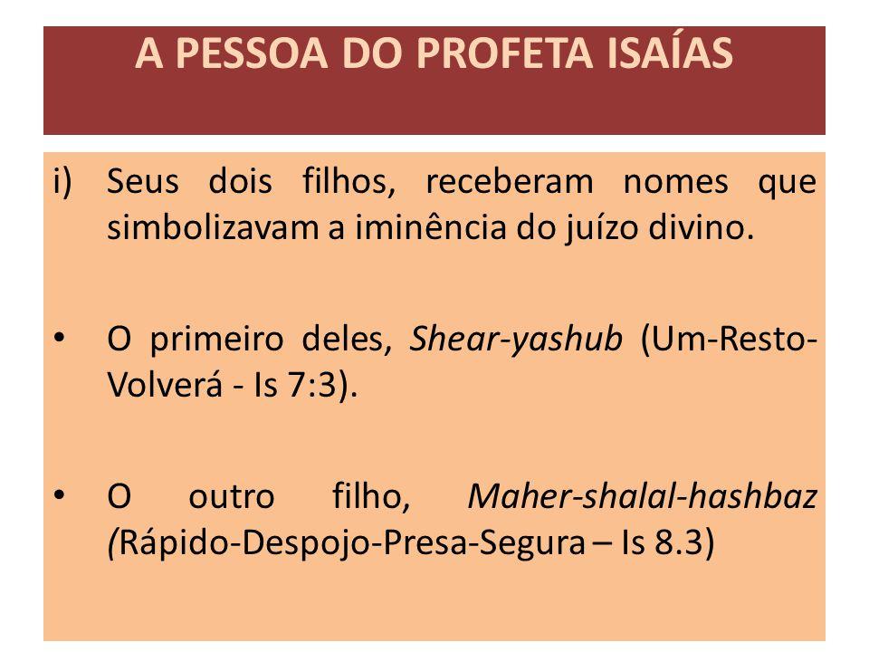 i)Seus dois filhos, receberam nomes que simbolizavam a iminência do juízo divino. O primeiro deles, Shear-yashub (Um-Resto- Volverá - Is 7:3). O outro