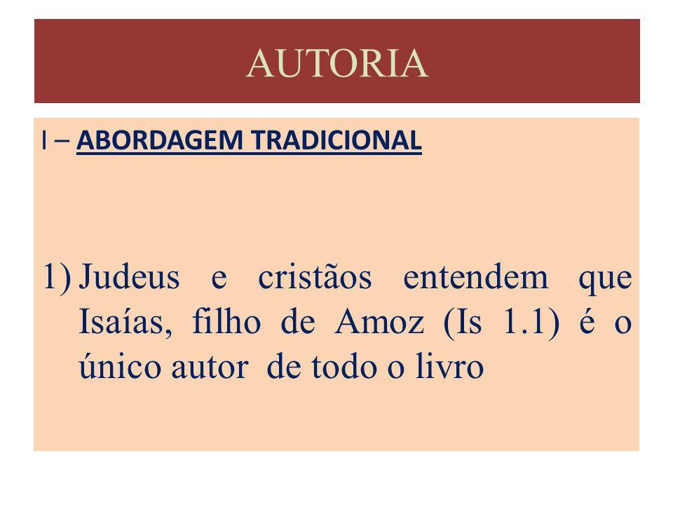 AUTORIA I – ABORDAGEM TRADICIONAL 1)Judeus e cristãos entendem que Isaías, filho de Amoz (Is 1.1) é o único autor de todo o livro