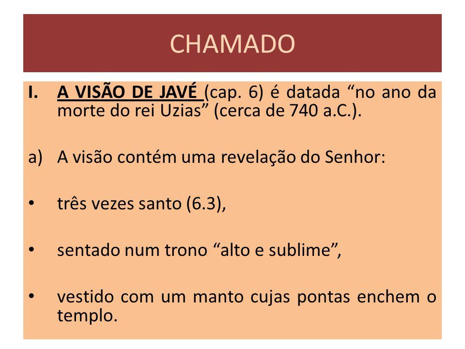 """CHAMADO I.A VISÃO DE JAVÉ (cap. 6) é datada """"no ano da morte do rei Uzias"""" (cerca de 740 a.C.). a)A visão contém uma revelação do Senhor: três vezes s"""