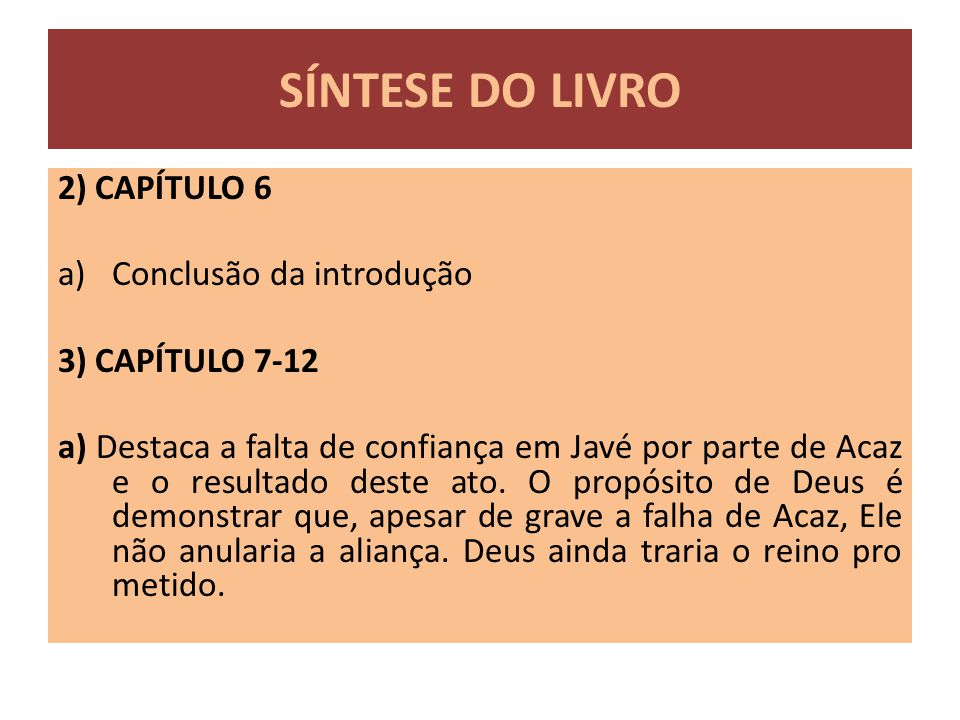 2) CAPÍTULO 6 a)Conclusão da introdução 3) CAPÍTULO 7-12 a) Destaca a falta de confiança em Javé por parte de Acaz e o resultado deste ato. O propósit