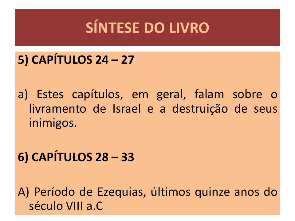 5) CAPÍTULOS 24 – 27 a) Estes capítulos, em geral, falam sobre o livramento de Israel e a destruição de seus inimigos. 6) CAPÍTULOS 28 – 33 A) Período