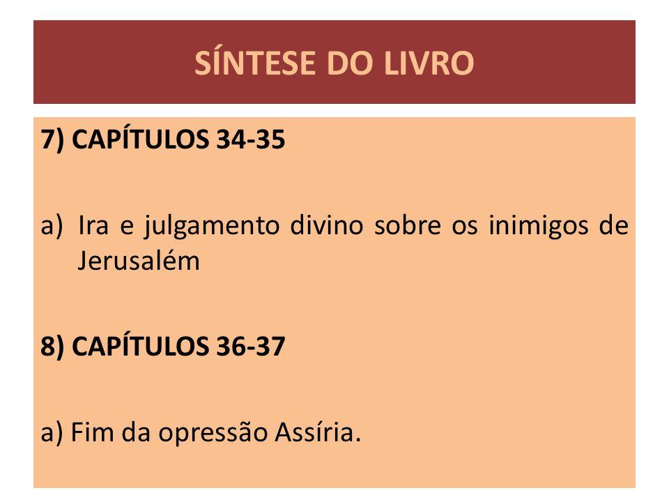 7) CAPÍTULOS 34-35 a)Ira e julgamento divino sobre os inimigos de Jerusalém 8) CAPÍTULOS 36-37 a) Fim da opressão Assíria. SÍNTESE DO LIVRO