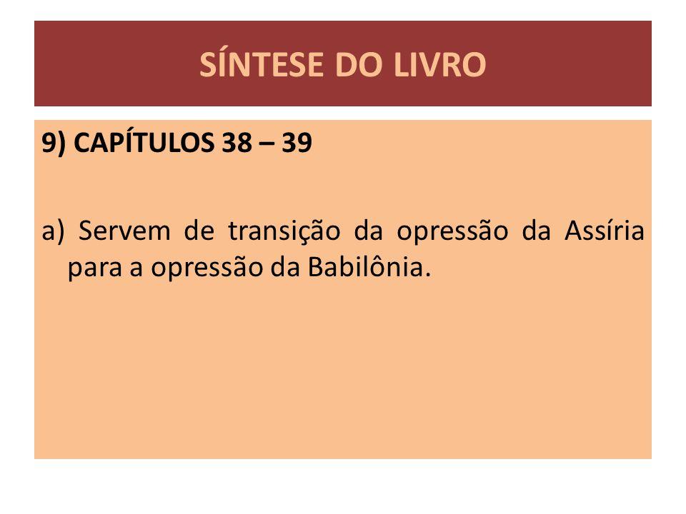 9) CAPÍTULOS 38 – 39 a) Servem de transição da opressão da Assíria para a opressão da Babilônia. SÍNTESE DO LIVRO