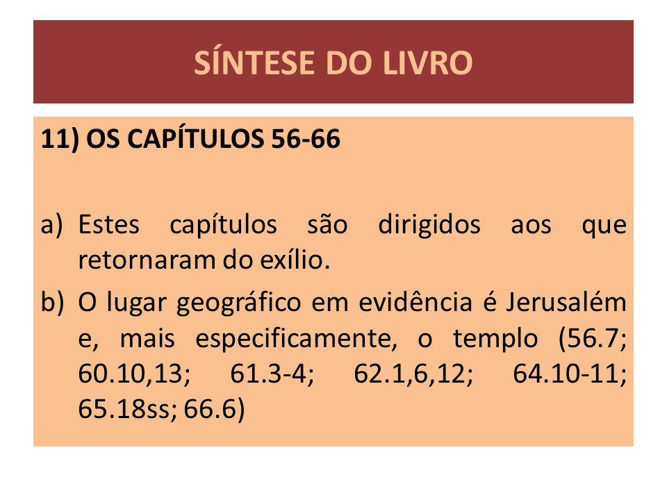 11) OS CAPÍTULOS 56-66 a)Estes capítulos são dirigidos aos que retornaram do exílio. b)O lugar geográfico em evidência é Jerusalém e, mais especificam