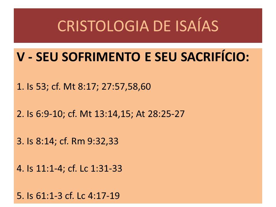 CRISTOLOGIA DE ISAÍAS V - SEU SOFRIMENTO E SEU SACRIFÍCIO: 1. Is 53; cf. Mt 8:17; 27:57,58,60 2. Is 6:9-10; cf. Mt 13:14,15; At 28:25-27 3. Is 8:14; c