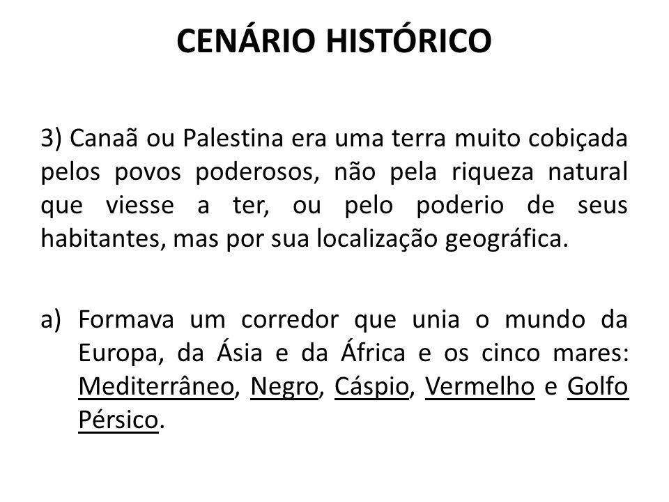 CENÁRIO HISTÓRICO 3) Canaã ou Palestina era uma terra muito cobiçada pelos povos poderosos, não pela riqueza natural que viesse a ter, ou pelo poderio