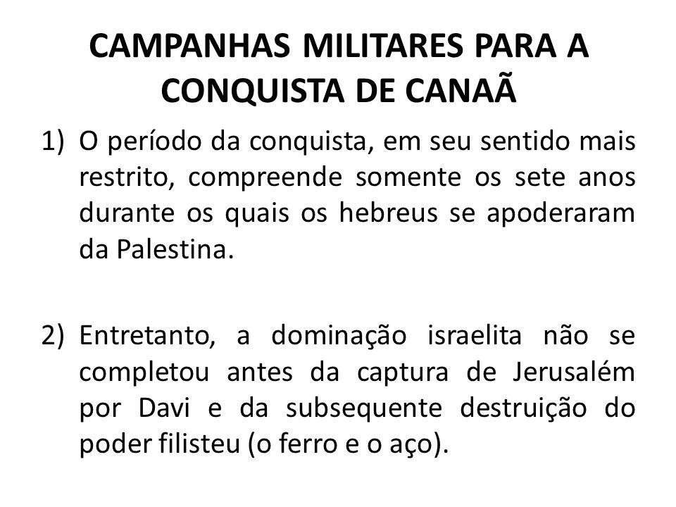 CAMPANHAS MILITARES PARA A CONQUISTA DE CANAÃ 1)O período da conquista, em seu sentido mais restrito, compreende somente os sete anos durante os quais