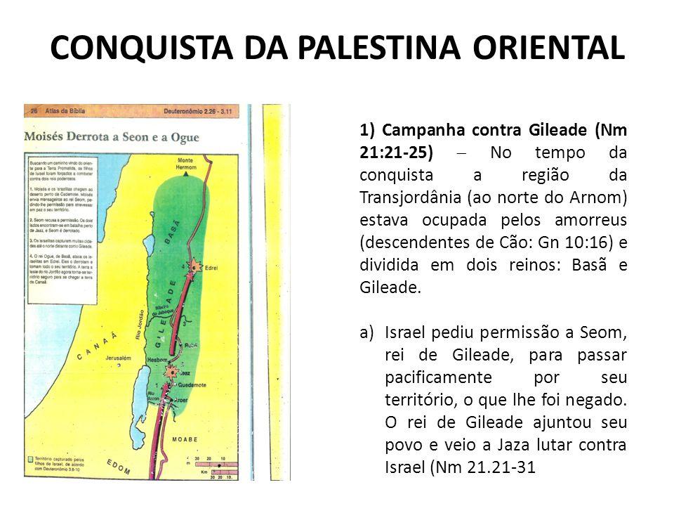 CONQUISTA DA PALESTINA ORIENTAL 1) Campanha contra Gileade (Nm 21:21-25)  No tempo da conquista a região da Transjordânia (ao norte do Arnom) estava
