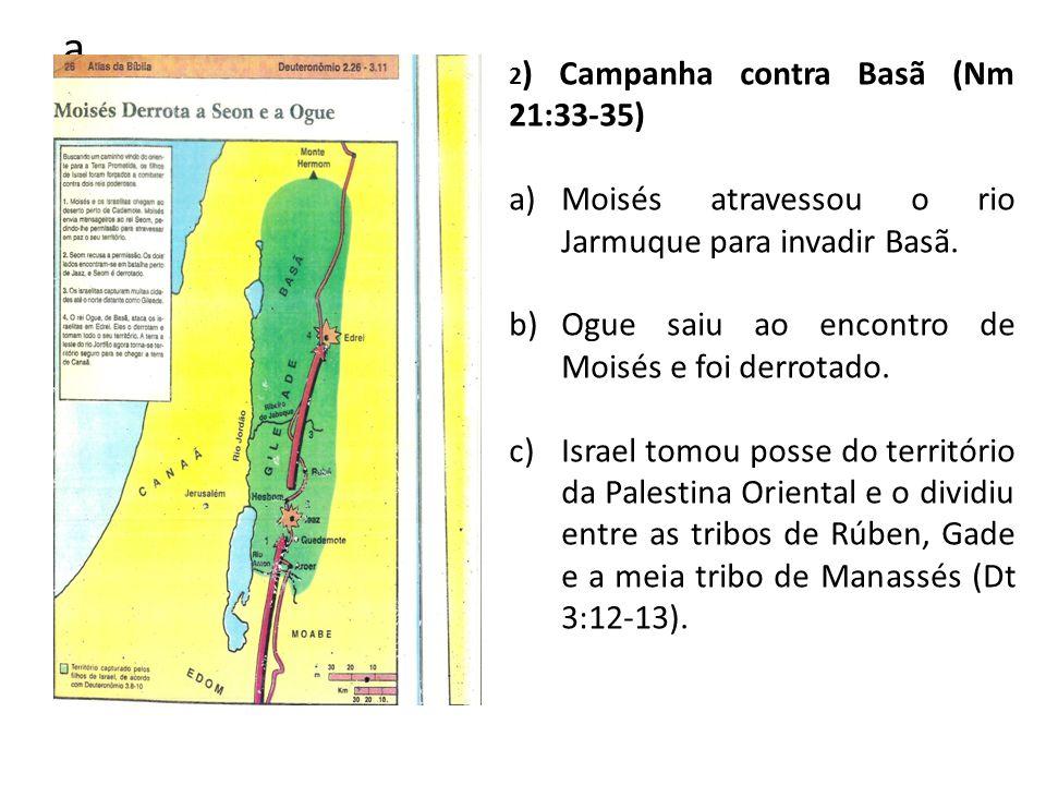 a 2 ) Campanha contra Basã (Nm 21:33-35) a)Moisés atravessou o rio Jarmuque para invadir Basã. b)Ogue saiu ao encontro de Moisés e foi derrotado. c)Is