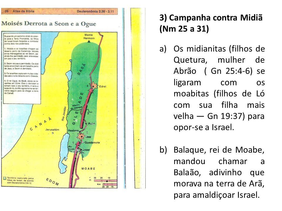 3) Campanha contra Midiã (Nm 25 a 31) a)Os midianitas (filhos de Quetura, mulher de Abrão ( Gn 25:4-6) se ligaram com os moabitas (filhos de Ló com su