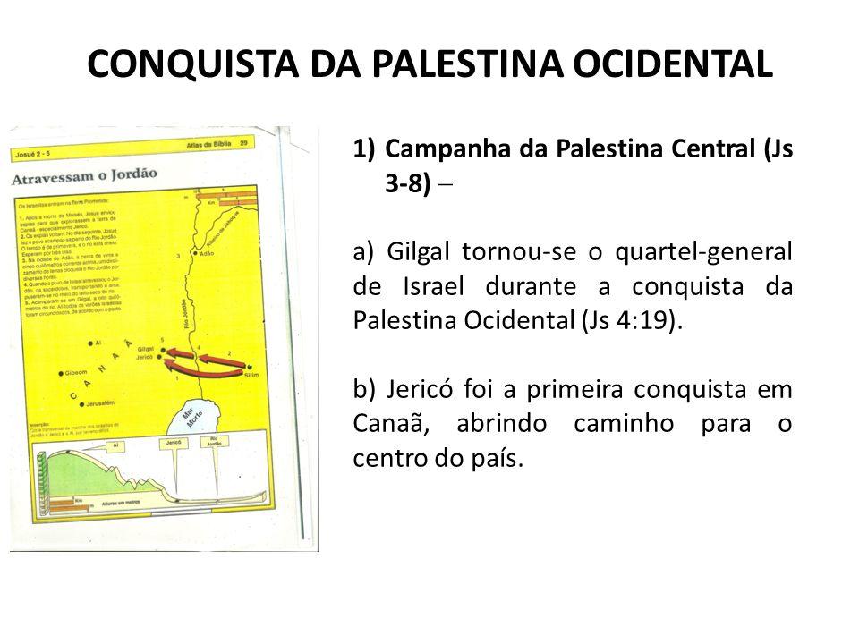 CONQUISTA DA PALESTINA OCIDENTAL 1)Campanha da Palestina Central (Js 3-8)  a) Gilgal tornou-se o quartel-general de Israel durante a conquista da Pal