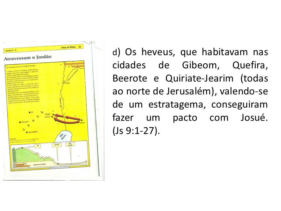 d ) Os heveus, que habitavam nas cidades de Gibeom, Quefira, Beerote e Quiriate-Jearim (todas ao norte de Jerusalém), valendo-se de um estratagema, co