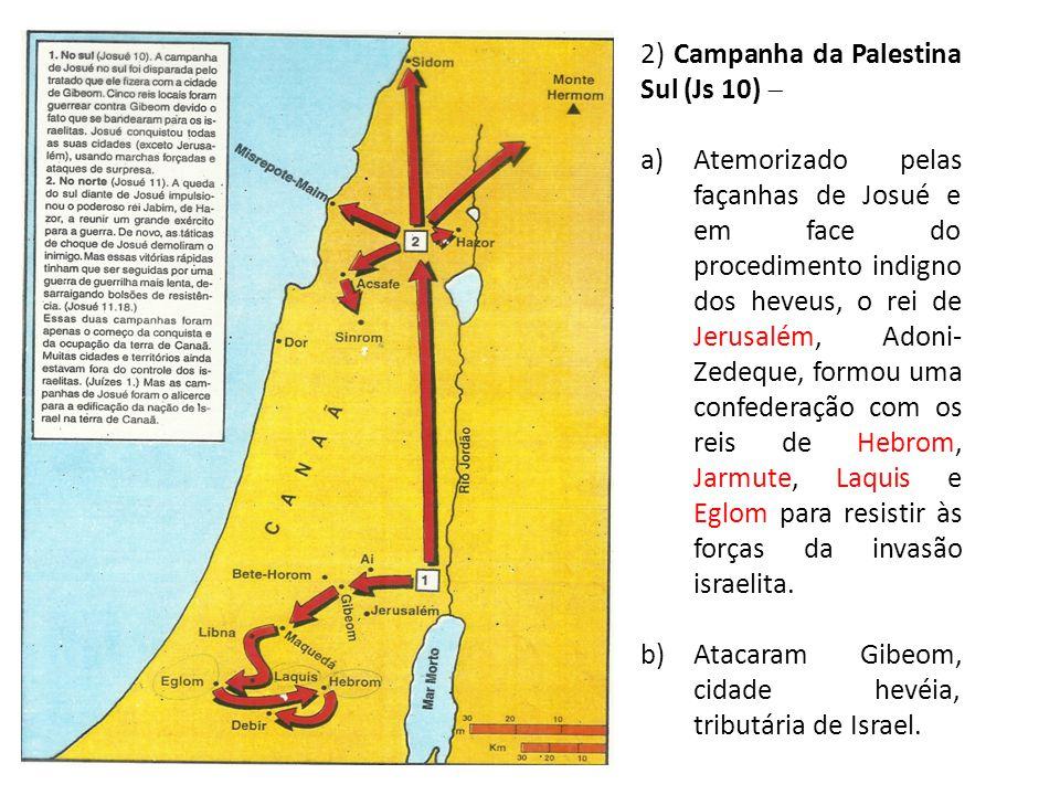 2) Campanha da Palestina Sul (Js 10)  a)Atemorizado pelas façanhas de Josué e em face do procedimento indigno dos heveus, o rei de Jerusalém, Adoni-