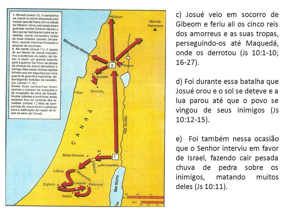 a c) Josué veio em socorro de Gibeom e feriu ali os cinco reis dos amorreus e as suas tropas, perseguindo-os até Maquedá, onde os derrotou (Js 10:1-10