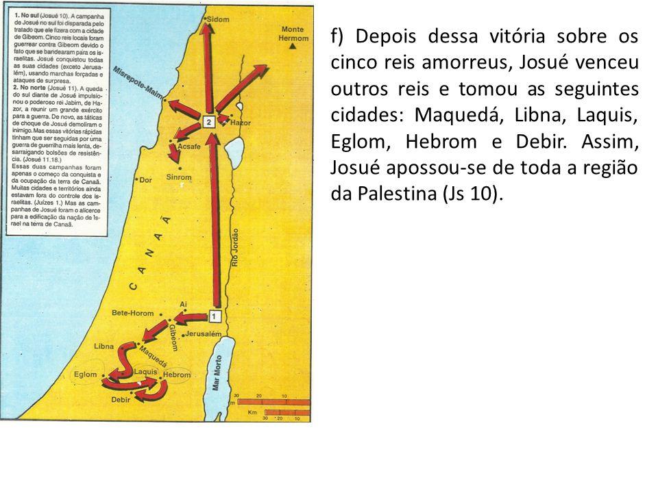 f) Depois dessa vitória sobre os cinco reis amorreus, Josué venceu outros reis e tomou as seguintes cidades: Maquedá, Libna, Laquis, Eglom, Hebrom e D
