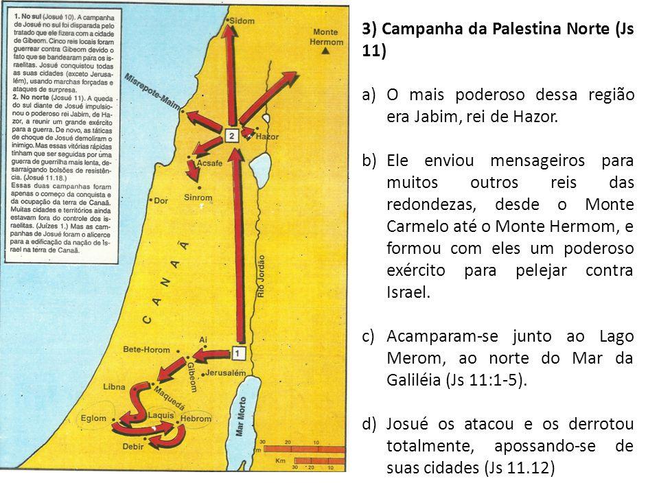 3) Campanha da Palestina Norte (Js 11) a)O mais poderoso dessa região era Jabim, rei de Hazor. b)Ele enviou mensageiros para muitos outros reis das re