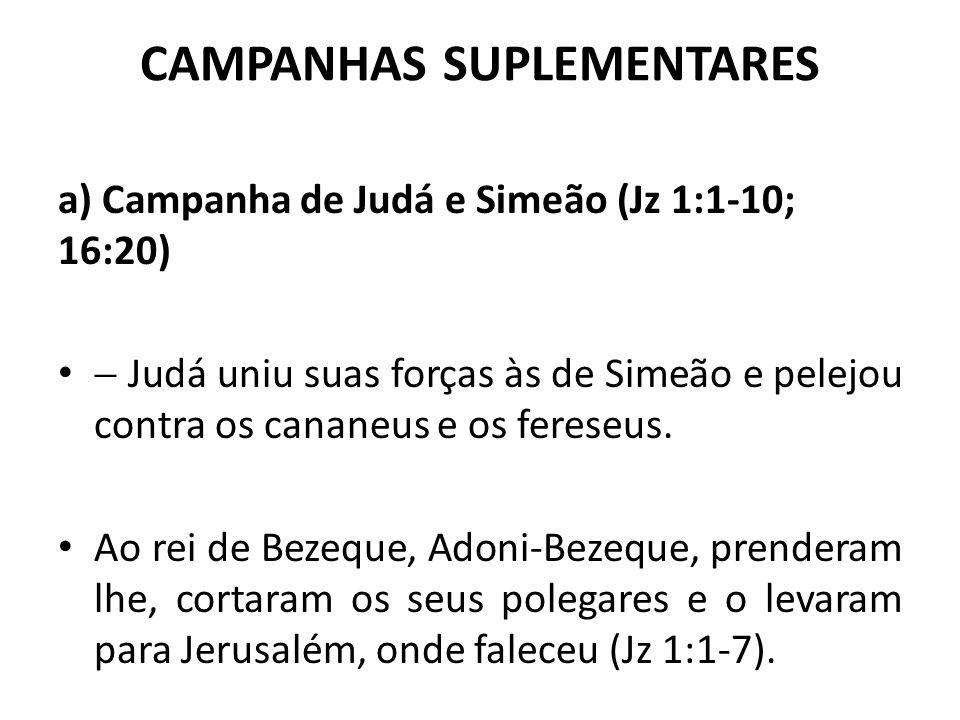 CAMPANHAS SUPLEMENTARES a) Campanha de Judá e Simeão (Jz 1:1-10; 16:20)  Judá uniu suas forças às de Simeão e pelejou contra os cananeus e os fereseu