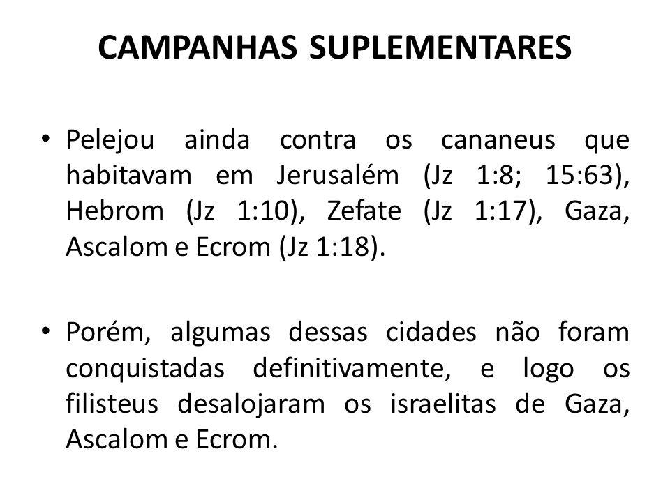 CAMPANHAS SUPLEMENTARES Pelejou ainda contra os cananeus que habitavam em Jerusalém (Jz 1:8; 15:63), Hebrom (Jz 1:10), Zefate (Jz 1:17), Gaza, Ascalom