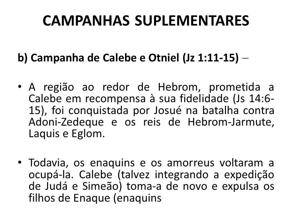 CAMPANHAS SUPLEMENTARES b) Campanha de Calebe e Otniel (Jz 1:11-15)  A região ao redor de Hebrom, prometida a Calebe em recompensa à sua fidelidade (