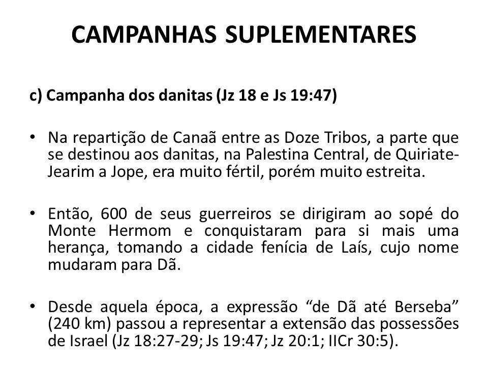 CAMPANHAS SUPLEMENTARES c) Campanha dos danitas (Jz 18 e Js 19:47) Na repartição de Canaã entre as Doze Tribos, a parte que se destinou aos danitas, n