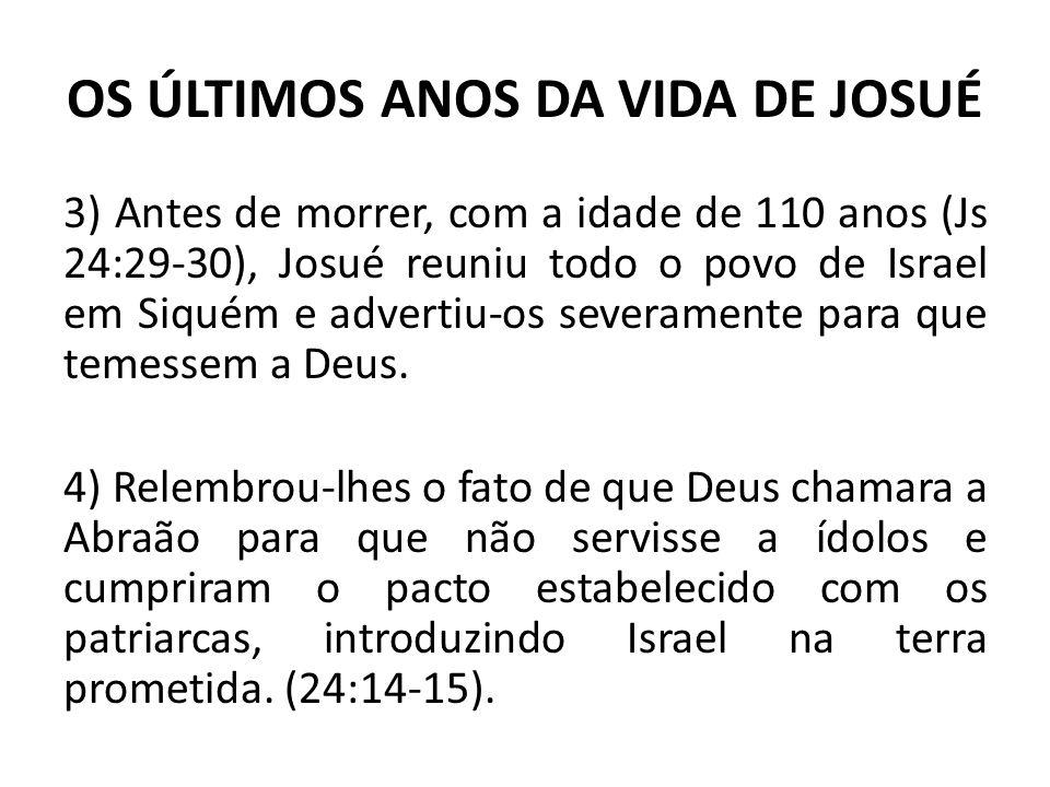 OS ÚLTIMOS ANOS DA VIDA DE JOSUÉ 3) Antes de morrer, com a idade de 110 anos (Js 24:29-30), Josué reuniu todo o povo de Israel em Siquém e advertiu-os