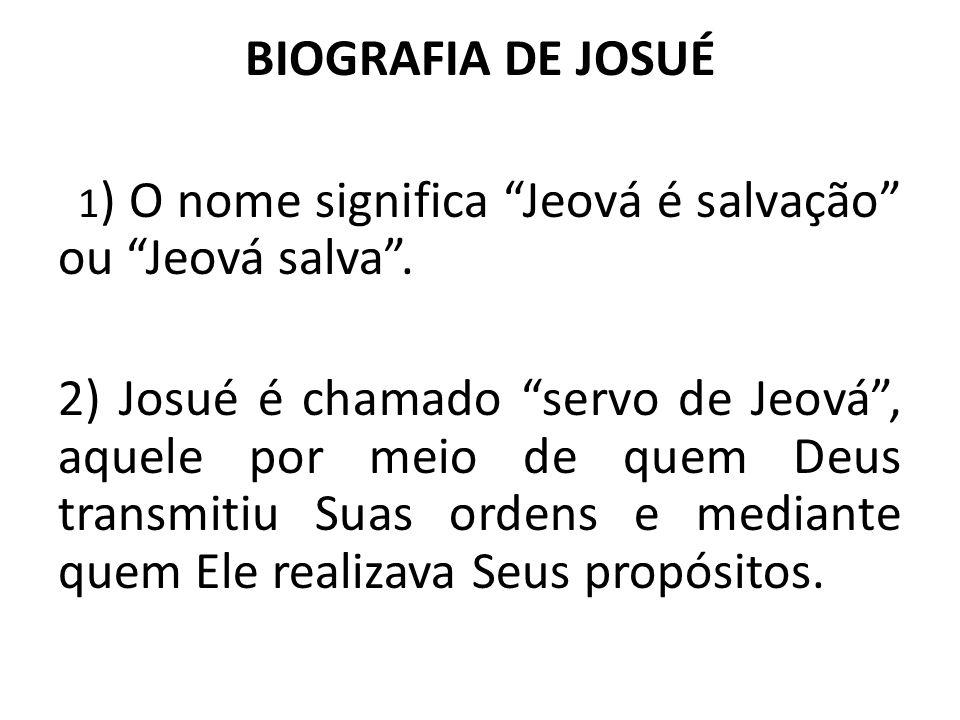 """BIOGRAFIA DE JOSUÉ 1 ) O nome significa """"Jeová é salvação"""" ou """"Jeová salva"""". 2) Josué é chamado """"servo de Jeová"""", aquele por meio de quem Deus transmi"""