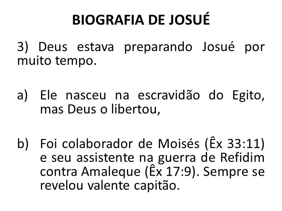 BIOGRAFIA DE JOSUÉ 3) Deus estava preparando Josué por muito tempo. a)Ele nasceu na escravidão do Egito, mas Deus o libertou, b)Foi colaborador de Moi