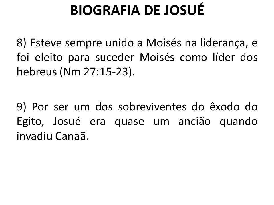 BIOGRAFIA DE JOSUÉ 8) Esteve sempre unido a Moisés na liderança, e foi eleito para suceder Moisés como líder dos hebreus (Nm 27:15-23). 9) Por ser um
