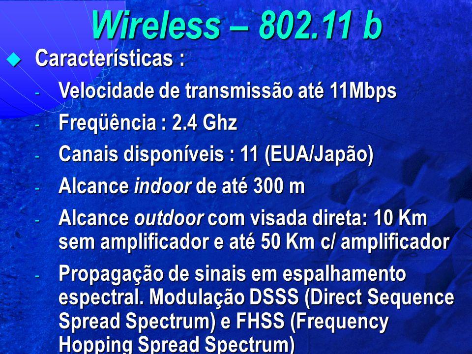 Wireless – 802.11 b  Características : - Velocidade de transmissão até 11Mbps - Freqüência : 2.4 Ghz - Canais disponíveis : 11 (EUA/Japão) - Alcance