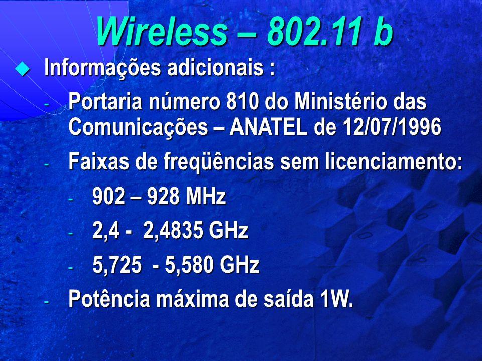 Wireless – 802.11 b  Informações adicionais : - Portaria número 810 do Ministério das Comunicações – ANATEL de 12/07/1996 - Faixas de freqüências sem