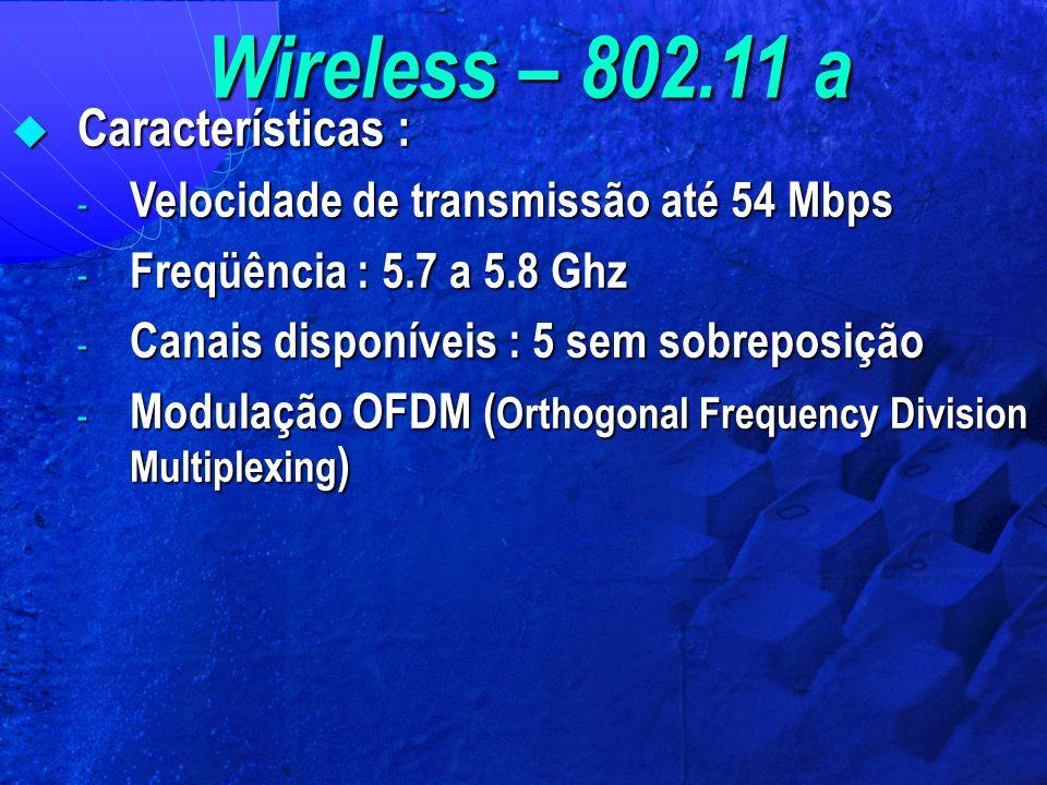 Wireless – 802.11 a  Características : - Velocidade de transmissão até 54 Mbps - Freqüência : 5.7 a 5.8 Ghz - Canais disponíveis : 5 sem sobreposição