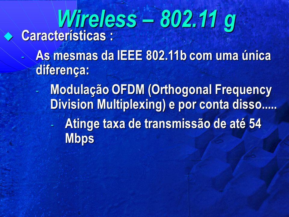 Wireless – 802.11 g  Características : - As mesmas da IEEE 802.11b com uma única diferença: - Modulação OFDM (Orthogonal Frequency Division Multiplex