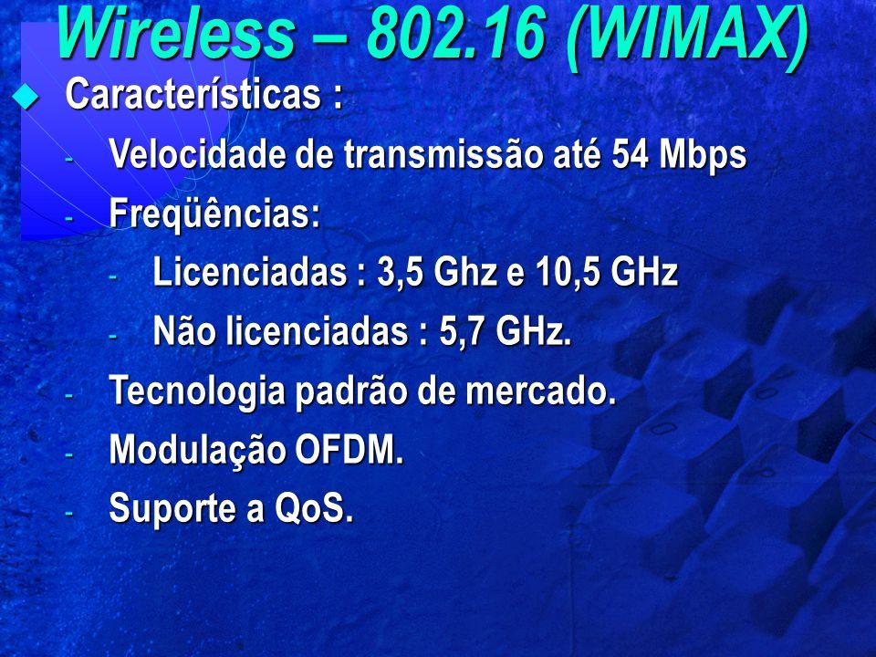 Wireless – 802.16 (WIMAX)  Características : - Velocidade de transmissão até 54 Mbps - Freqüências: - Licenciadas : 3,5 Ghz e 10,5 GHz - Não licencia