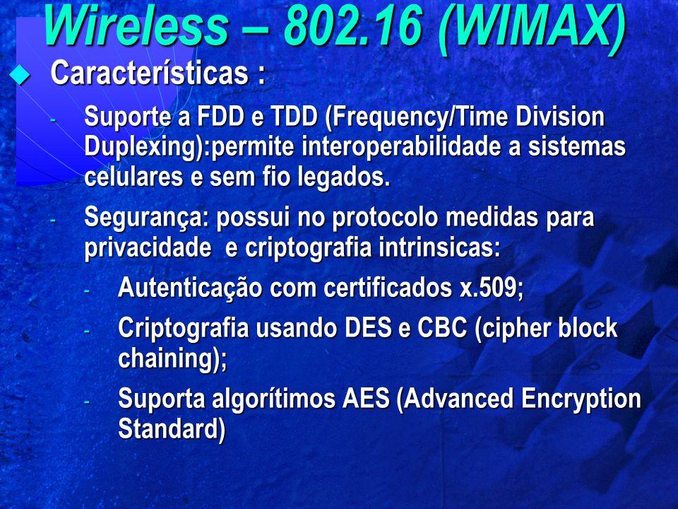 Wireless – 802.16 (WIMAX)  Características : - Suporte a FDD e TDD (Frequency/Time Division Duplexing):permite interoperabilidade a sistemas celulare