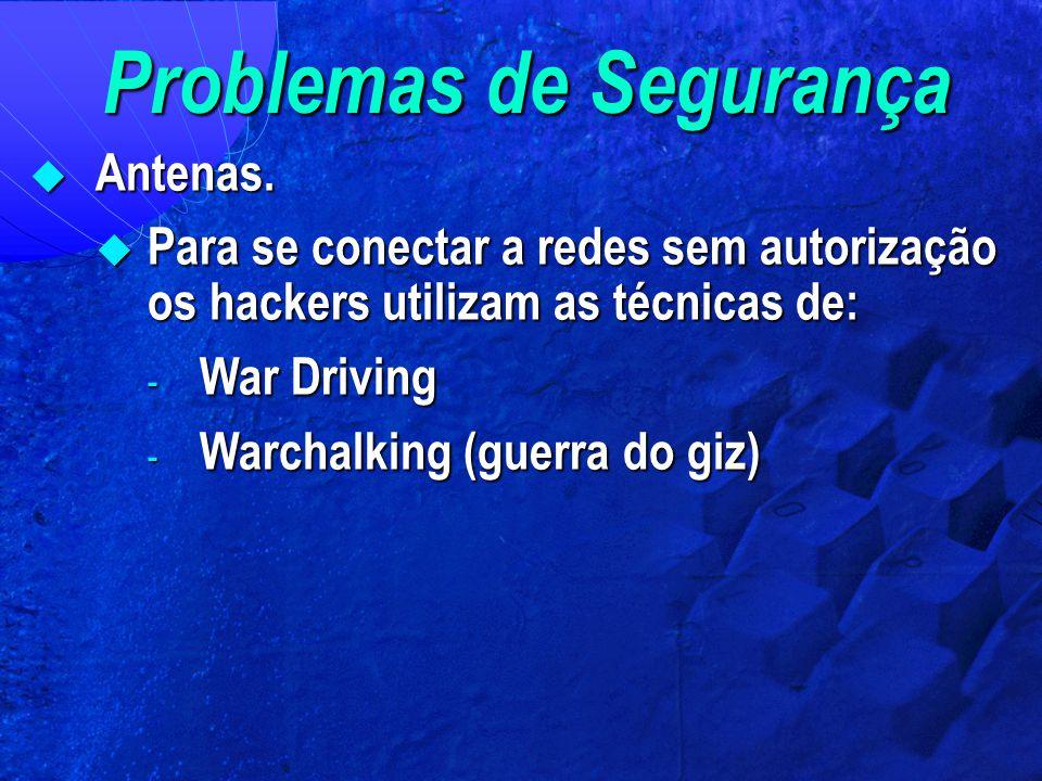 Problemas de Segurança  Antenas.  Para se conectar a redes sem autorização os hackers utilizam as técnicas de: - War Driving - Warchalking (guerra d