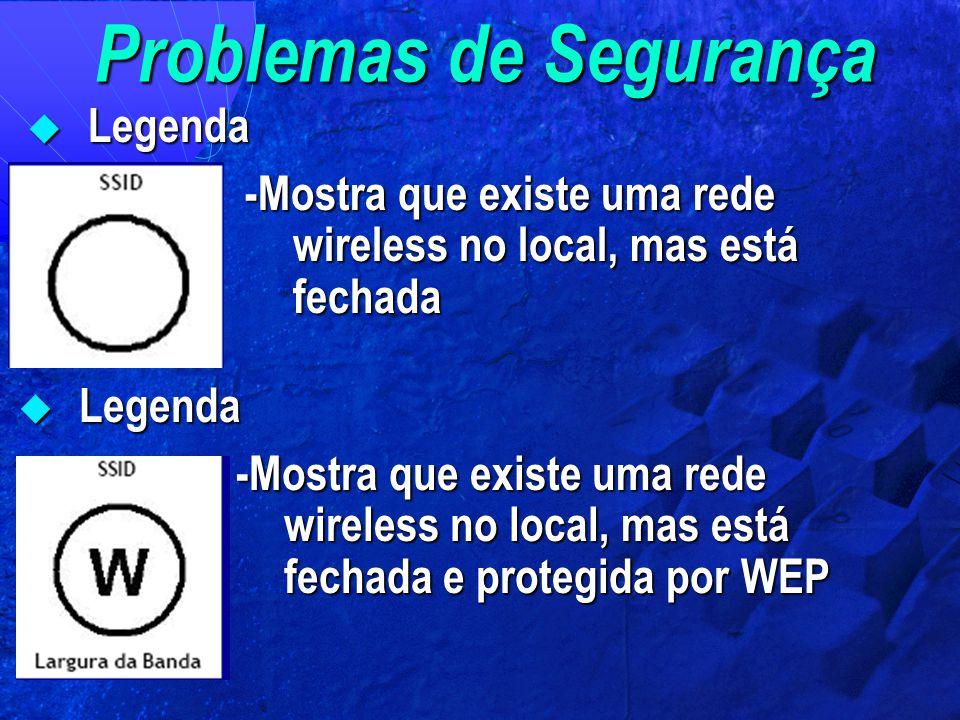 Problemas de Segurança  Legenda -Mostra que existe uma rede wireless no local, mas está fechada  Legenda -Mostra que existe uma rede wireless no loc