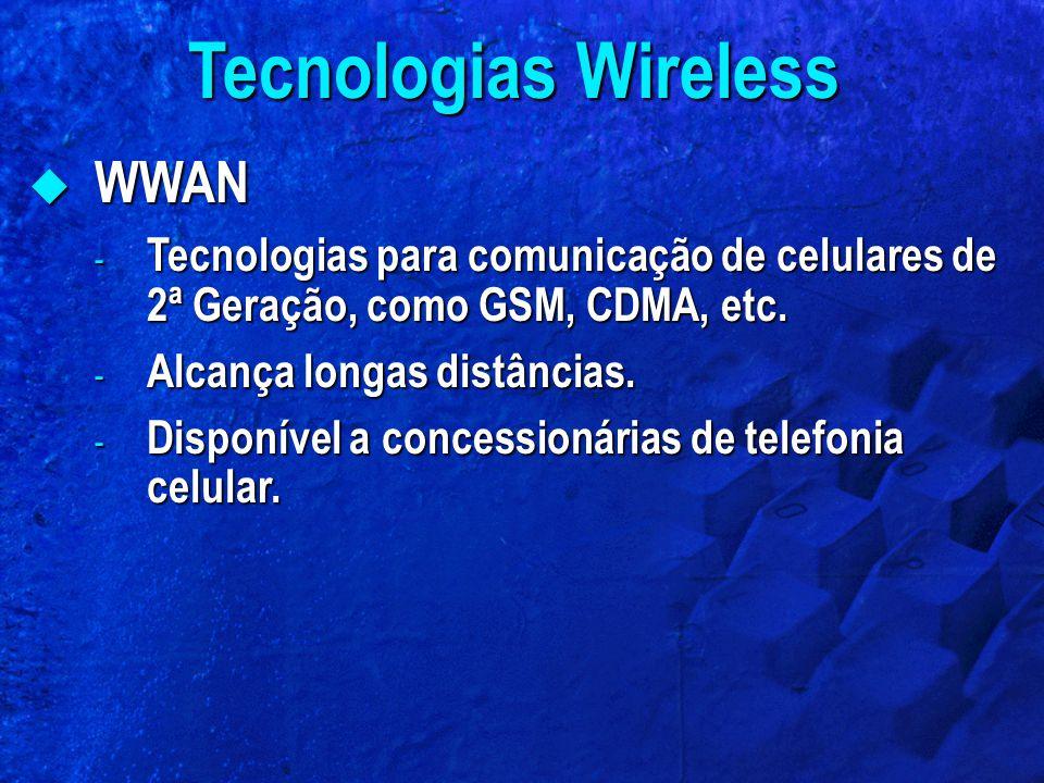  WWAN - Tecnologias para comunicação de celulares de 2ª Geração, como GSM, CDMA, etc. - Alcança longas distâncias. - Disponível a concessionárias de