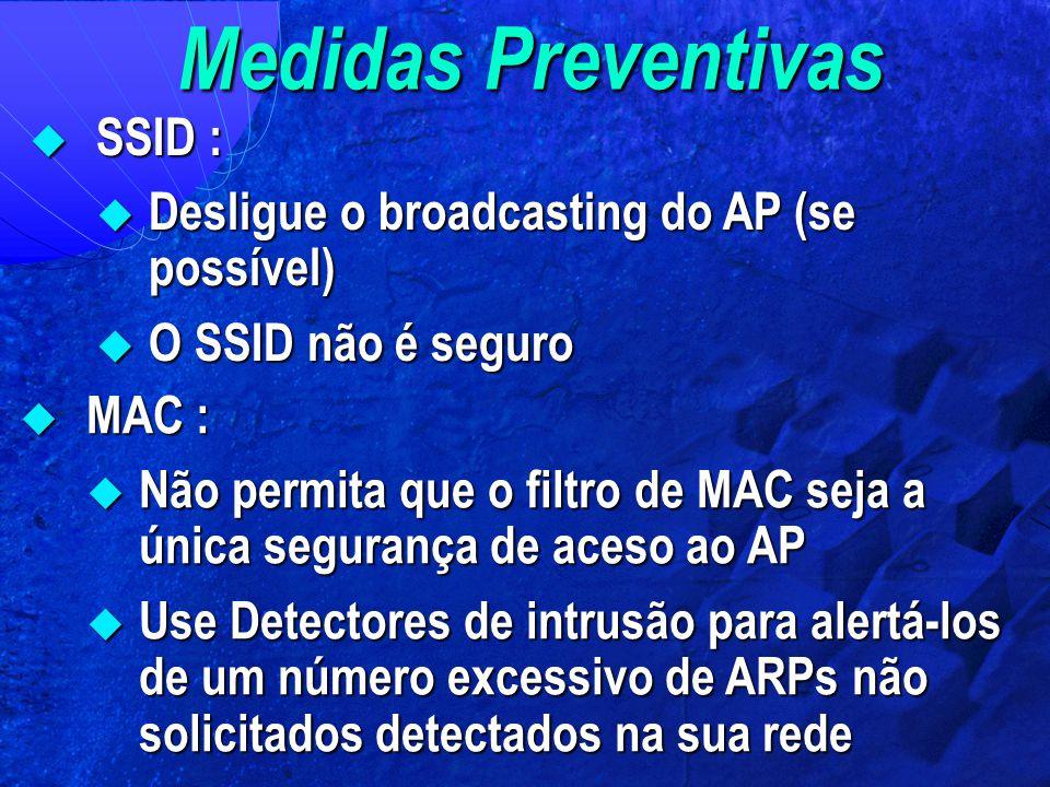  SSID :  Desligue o broadcasting do AP (se possível)  O SSID não é seguro  MAC :  Não permita que o filtro de MAC seja a única segurança de aceso