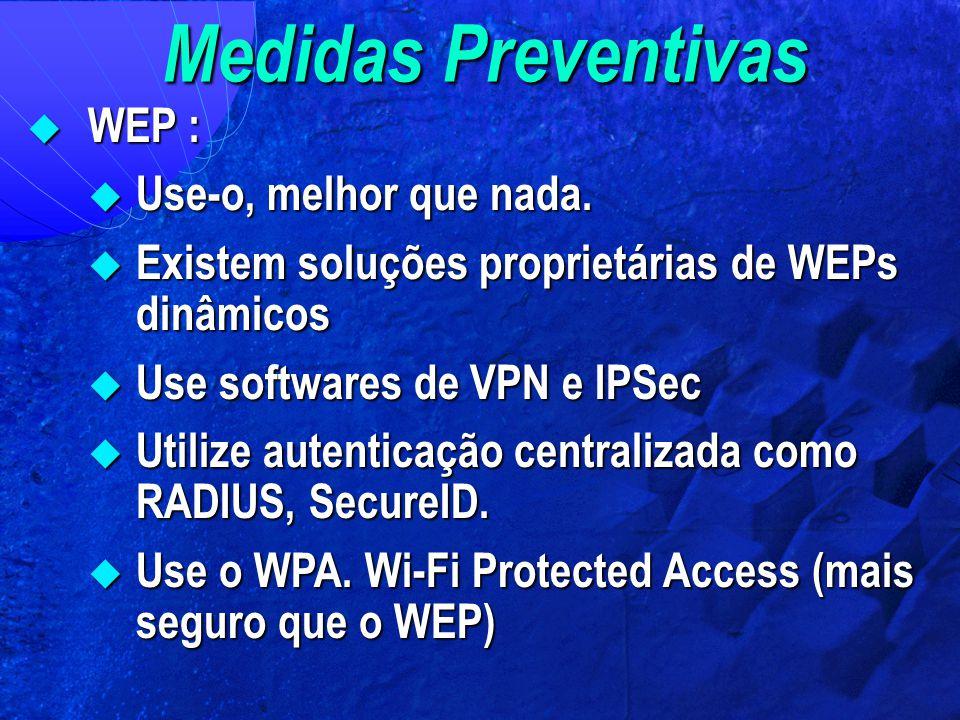 Medidas Preventivas  WEP :  Use-o, melhor que nada.  Existem soluções proprietárias de WEPs dinâmicos  Use softwares de VPN e IPSec  Utilize aute