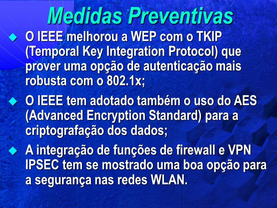 Medidas Preventivas  O IEEE melhorou a WEP com o TKIP (Temporal Key Integration Protocol) que prover uma opção de autenticação mais robusta com o 802