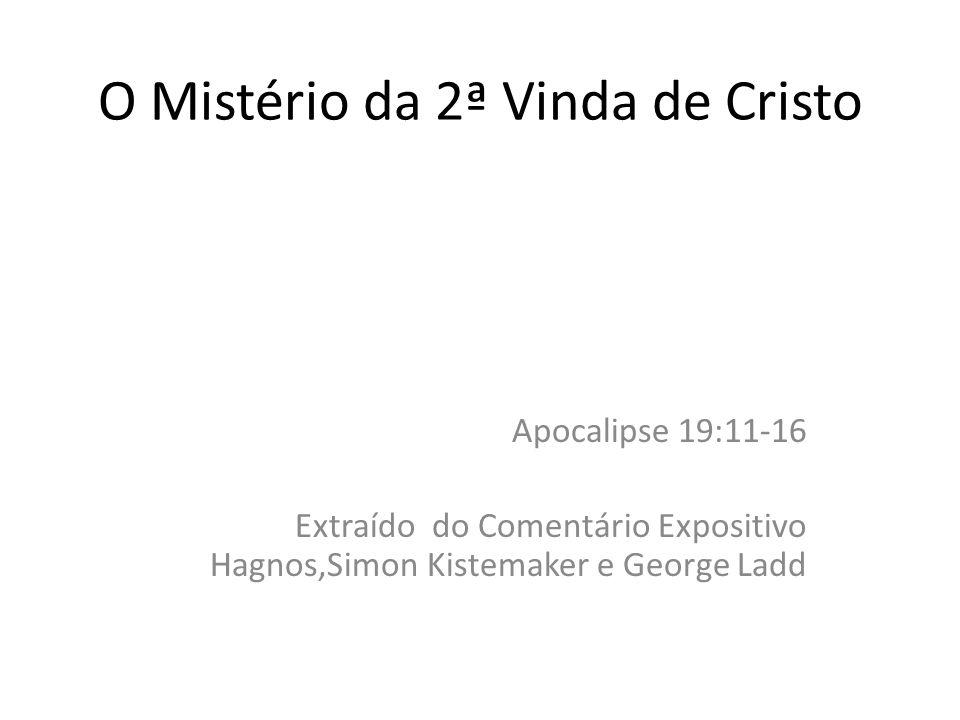 O Mistério da 2ª Vinda de Cristo Apocalipse 19:11-16 Extraído do Comentário Expositivo Hagnos,Simon Kistemaker e George Ladd