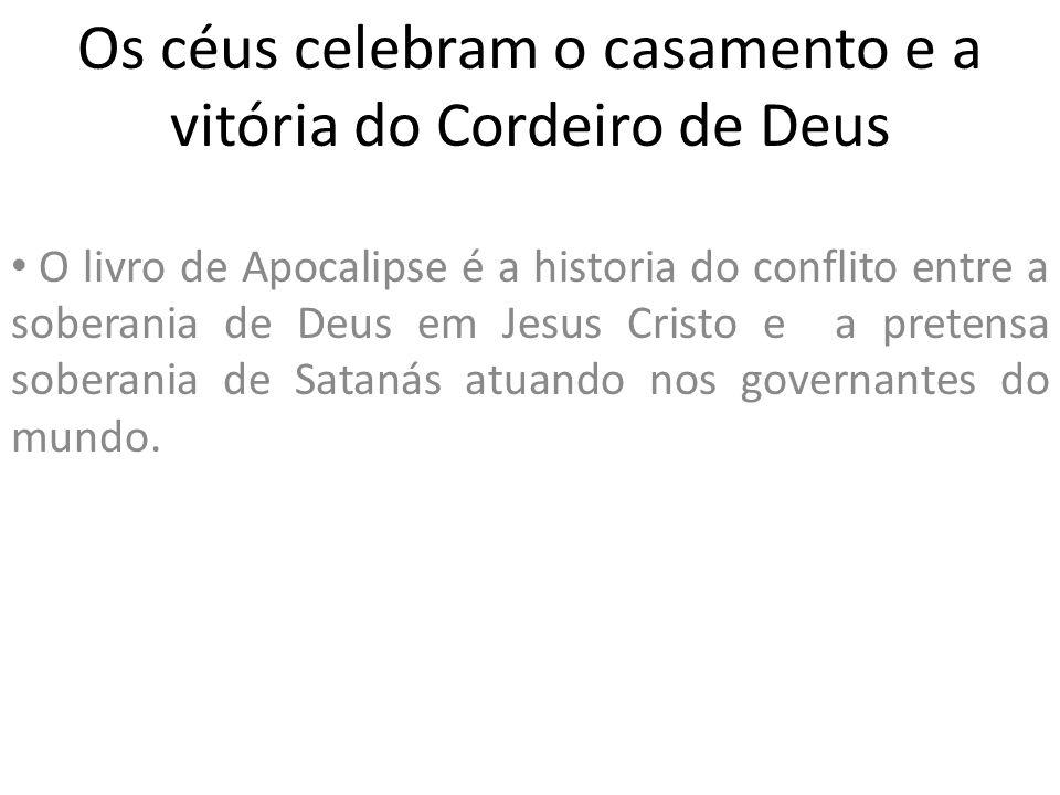 Os céus celebram o casamento e a vitória do Cordeiro de Deus O livro de Apocalipse é a historia do conflito entre a soberania de Deus em Jesus Cristo