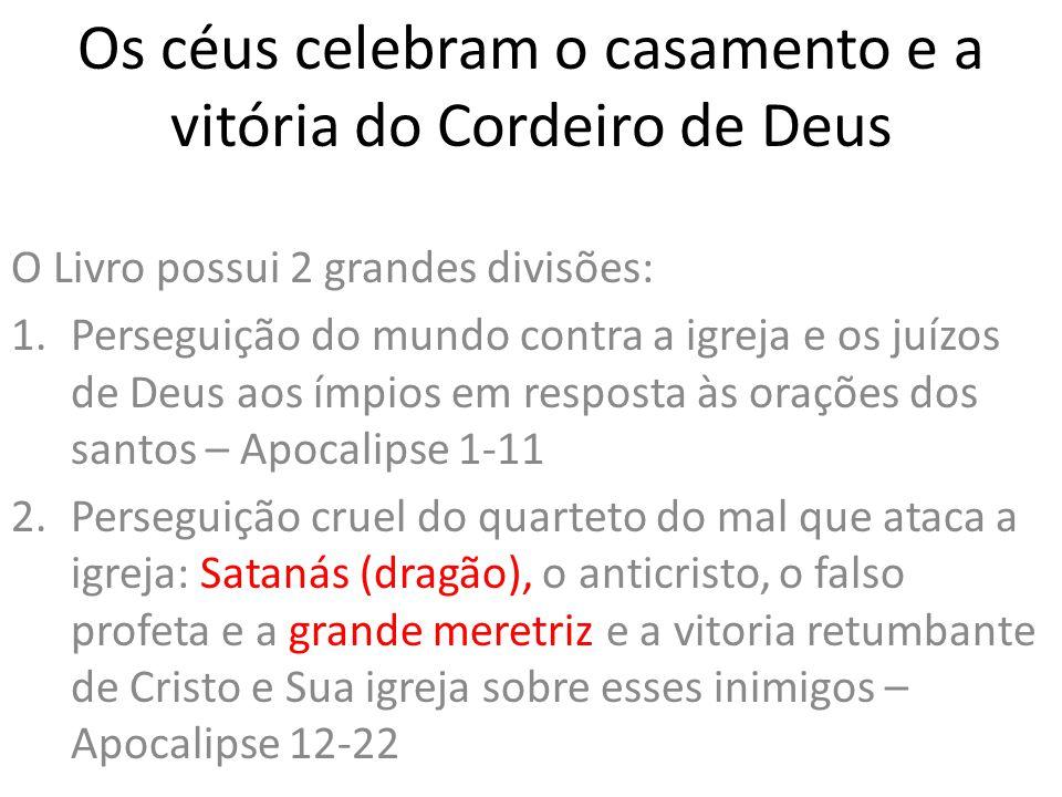 Os céus celebram o casamento e a vitória do Cordeiro de Deus O Livro possui 2 grandes divisões: 1.Perseguição do mundo contra a igreja e os juízos de