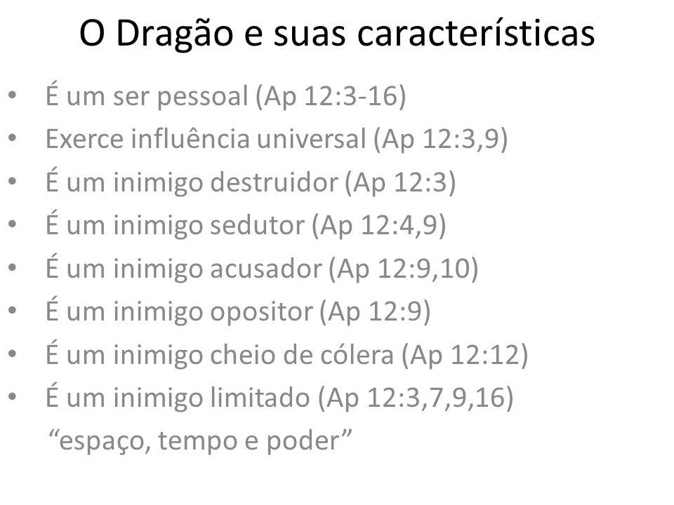 O Dragão e suas características É um ser pessoal (Ap 12:3-16) Exerce influência universal (Ap 12:3,9) É um inimigo destruidor (Ap 12:3) É um inimigo s