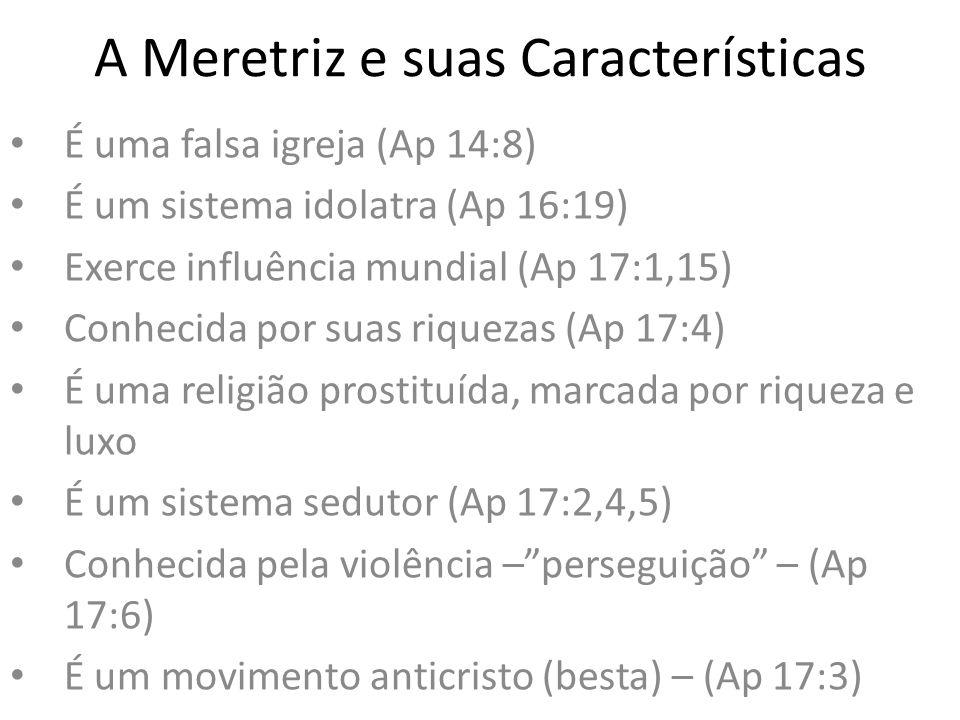 A Meretriz e suas Características É uma falsa igreja (Ap 14:8) É um sistema idolatra (Ap 16:19) Exerce influência mundial (Ap 17:1,15) Conhecida por s