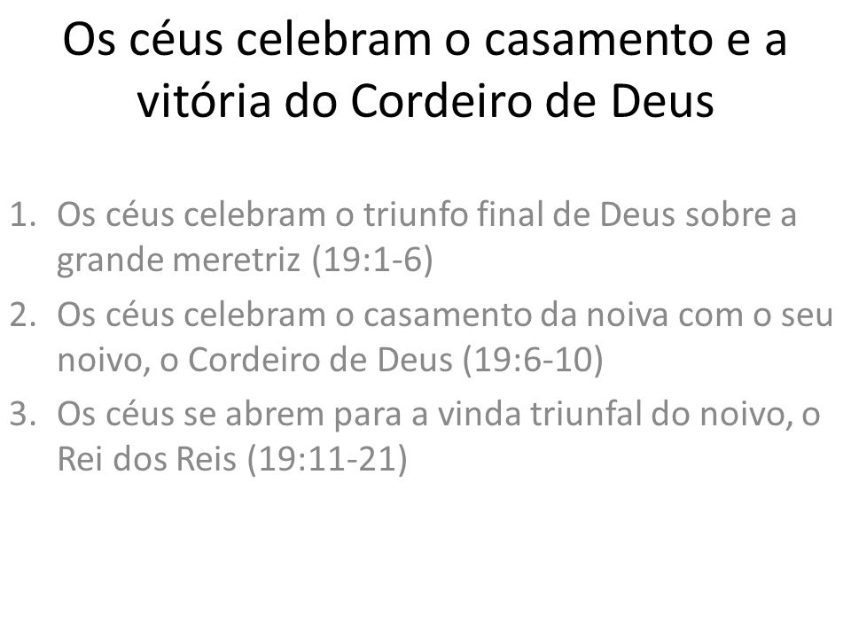 Os céus celebram o casamento e a vitória do Cordeiro de Deus 1.Os céus celebram o triunfo final de Deus sobre a grande meretriz (19:1-6) 2.Os céus cel