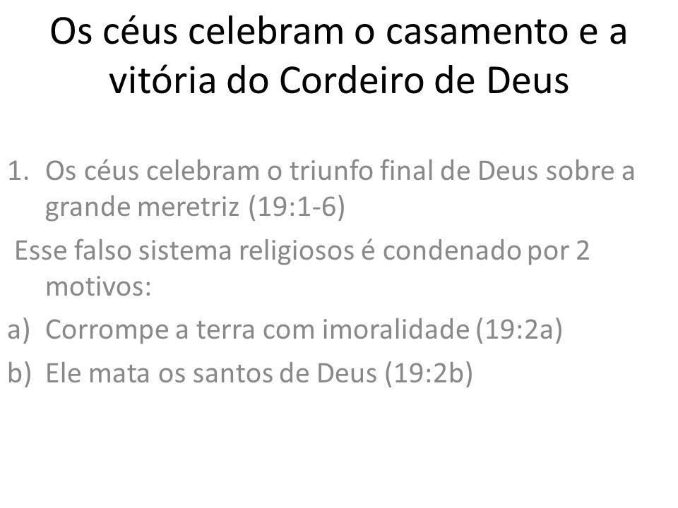 Os céus celebram o casamento e a vitória do Cordeiro de Deus 1.Os céus celebram o triunfo final de Deus sobre a grande meretriz (19:1-6) Esse falso si
